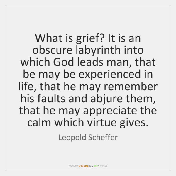 What is grief? It is an obscure labyrinth into which God leads ...
