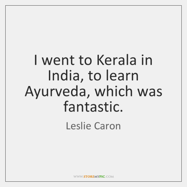I went to Kerala in India, to learn Ayurveda, which was fantastic.