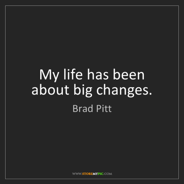 Brad Pitt: My life has been about big changes.