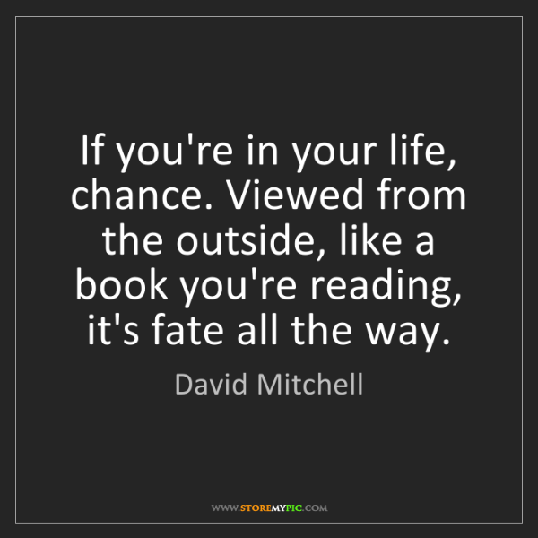 David Mitchell: If you're in your life, chance. Viewed from the outside,...