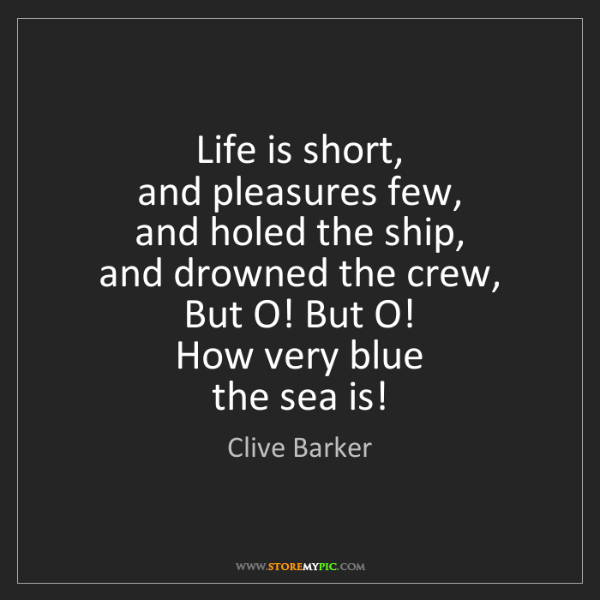 Clive Barker: Life is short,   and pleasures few,   and holed the ship,...