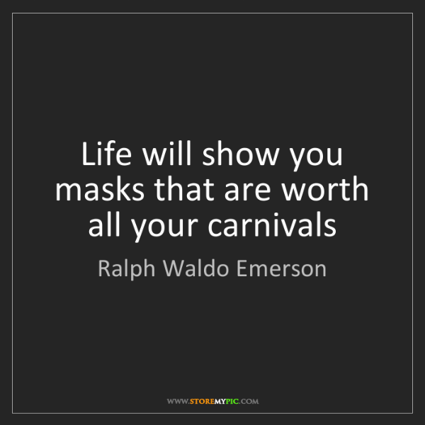 Ralph Waldo Emerson: Life will show you masks that are worth all your carnivals