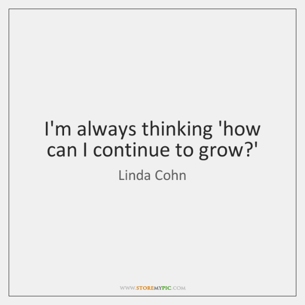 I'm always thinking 'how can I continue to grow?'