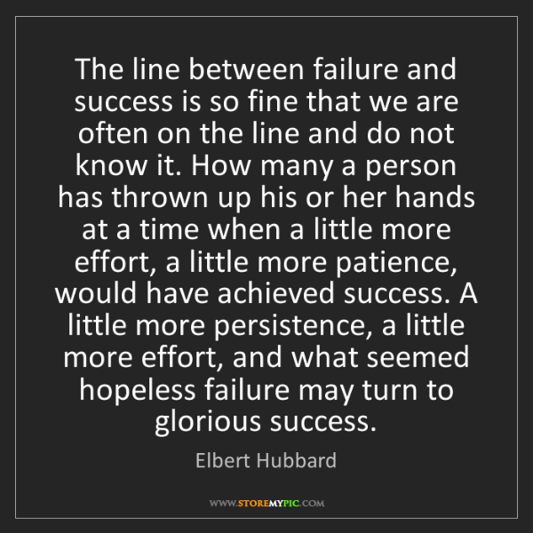 Elbert Hubbard: The line between failure and success is so fine that...