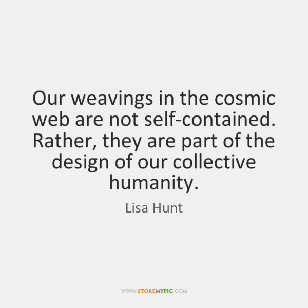 Our weavings in the cosmic web are not self-contained. Rather, they are ...