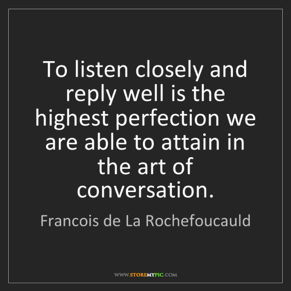 Francois de La Rochefoucauld: To listen closely and reply well is the highest perfection...