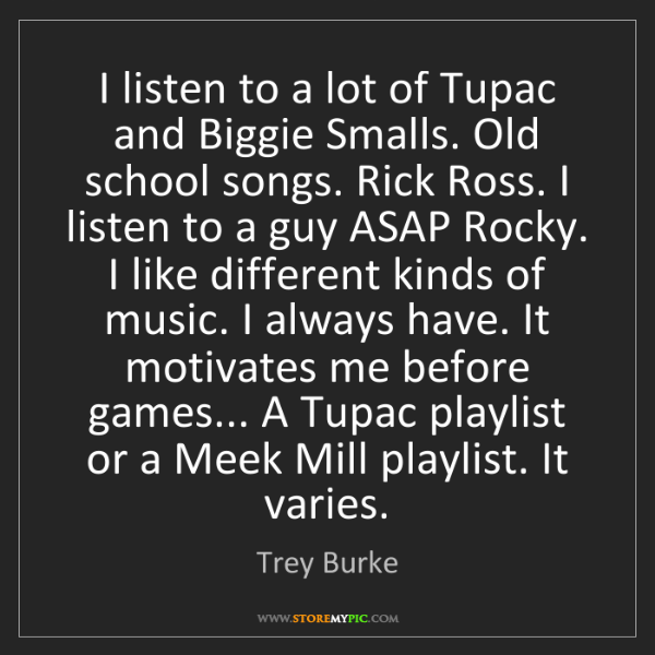 Trey Burke: I listen to a lot of Tupac and Biggie Smalls. Old school...
