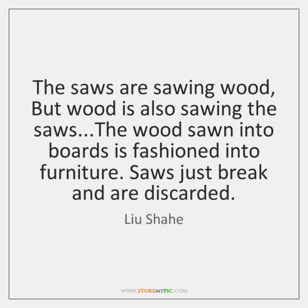 The saws are sawing wood, But wood is also sawing the saws......