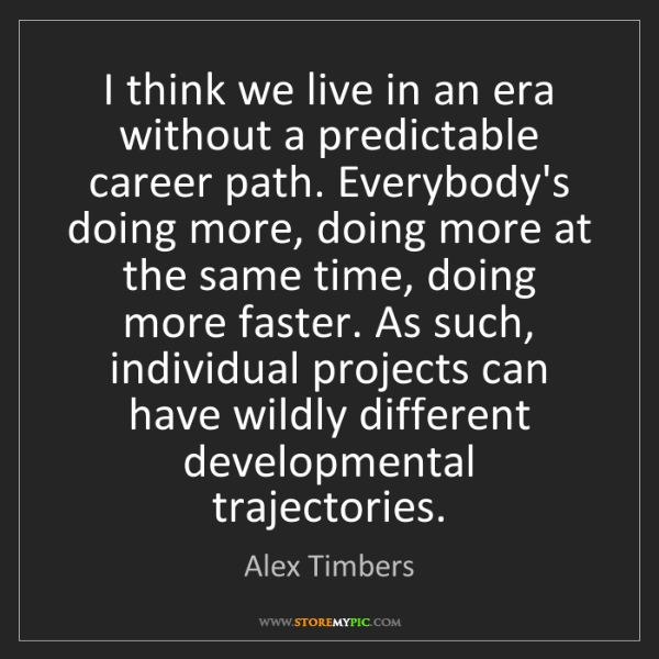 Alex Timbers: I think we live in an era without a predictable career...