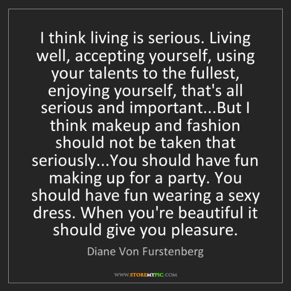Diane Von Furstenberg: I think living is serious. Living well, accepting yourself,...