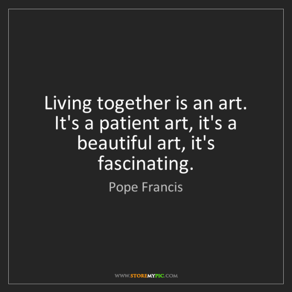 Pope Francis: Living together is an art. It's a patient art, it's a...