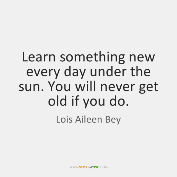 Learn something new every day under the sun. You will never get ...