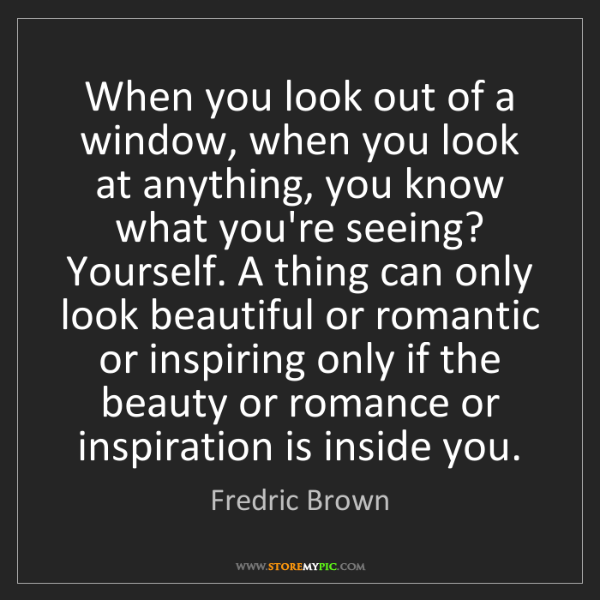Fredric Brown: When you look out of a window, when you look at anything,...