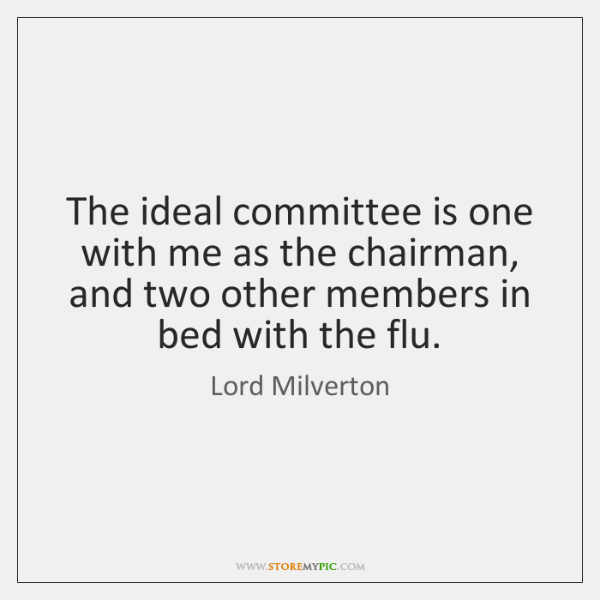 The ideal committee is one with me as the chairman, and two ...