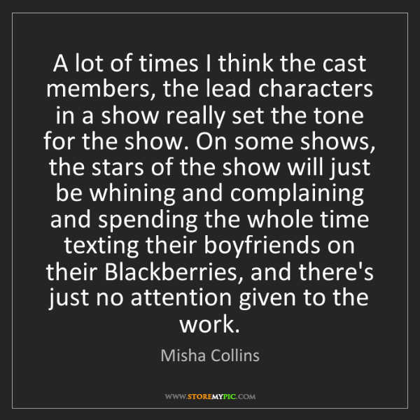 Misha Collins: A lot of times I think the cast members, the lead characters...