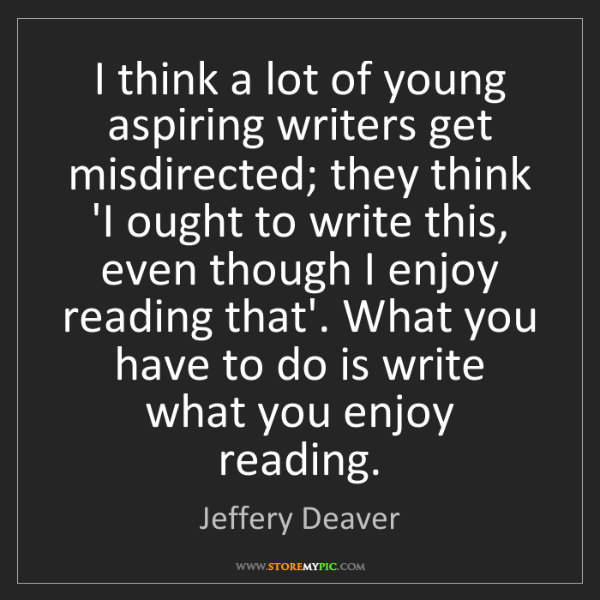 Jeffery Deaver: I think a lot of young aspiring writers get misdirected;...