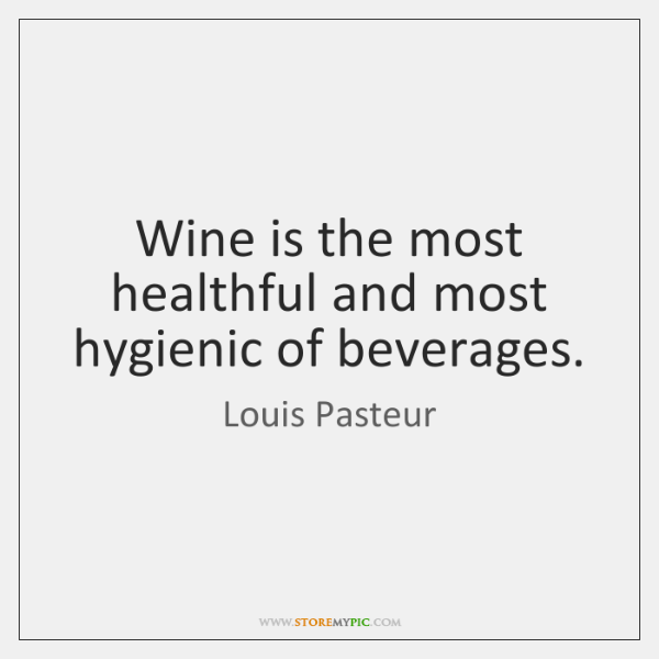 Wine is the most healthful and most hygienic of beverages.