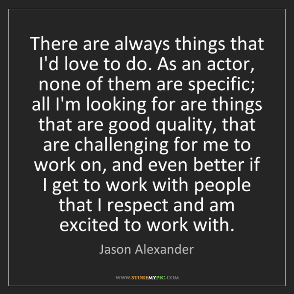 Jason Alexander: There are always things that I'd love to do. As an actor,...