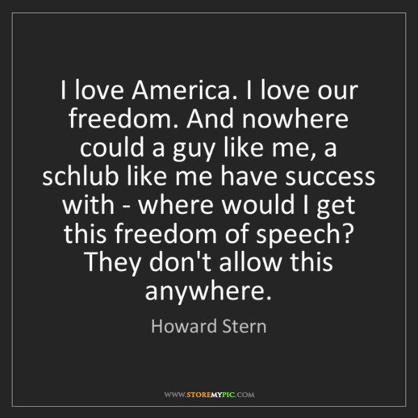 Howard Stern: I love America. I love our freedom. And nowhere could...