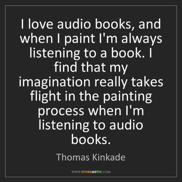 Thomas Kinkade: I love audio books, and when I paint I'm always listening...