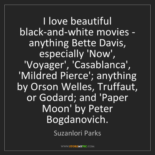 Suzanlori Parks: I love beautiful black-and-white movies - anything Bette...