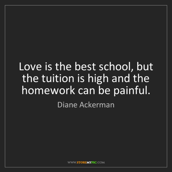 Diane Ackerman: Love is the best school, but the tuition is high and...