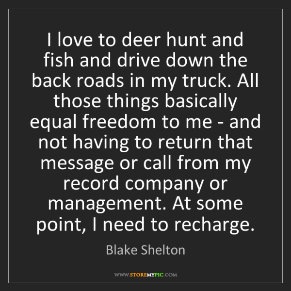 Blake Shelton: I love to deer hunt and fish and drive down the back...