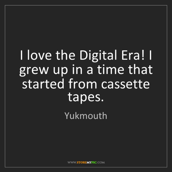 Yukmouth: I love the Digital Era! I grew up in a time that started...