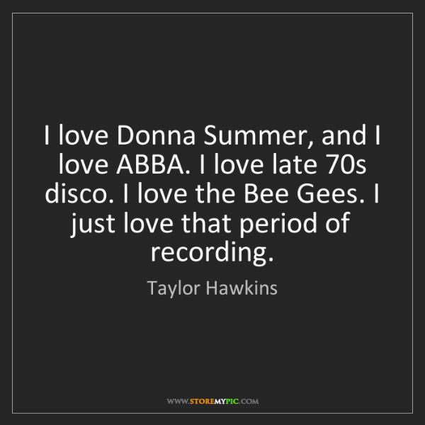 Taylor Hawkins: I love Donna Summer, and I love ABBA. I love late 70s...