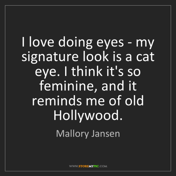 Mallory Jansen: I love doing eyes - my signature look is a cat eye. I...