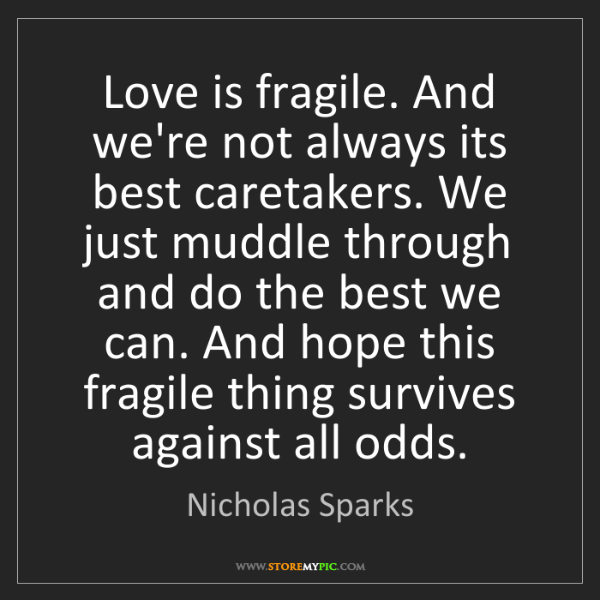 Nicholas Sparks: Love is fragile. And we're not always its best caretakers....