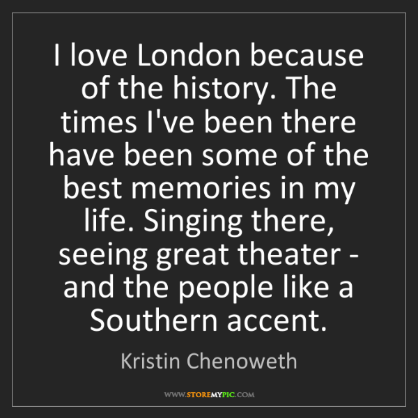 Kristin Chenoweth: I love London because of the history. The times I've...
