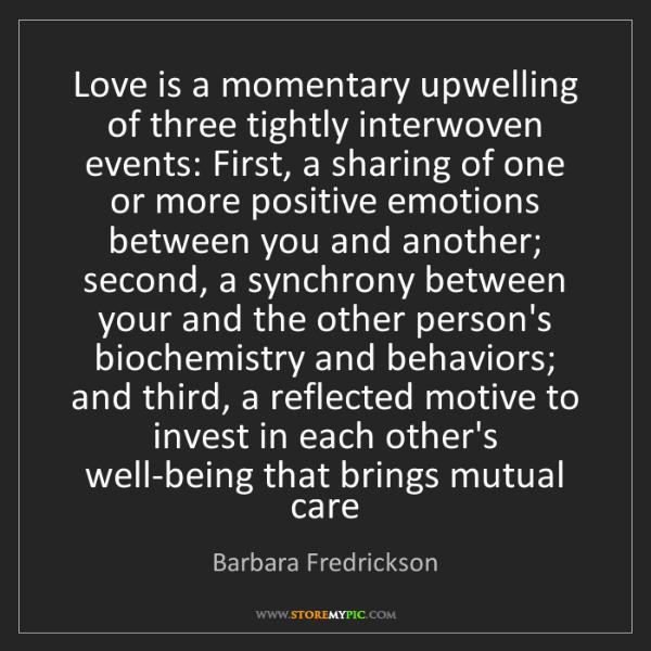 Barbara Fredrickson: Love is a momentary upwelling of three tightly interwoven...