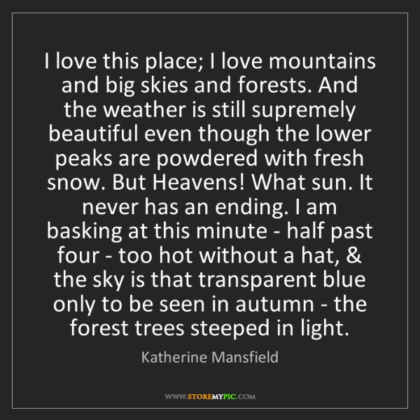 Katherine Mansfield: I love this place; I love mountains and big skies and...