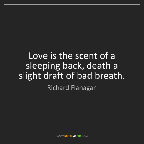 Richard Flanagan: Love is the scent of a sleeping back, death a slight...