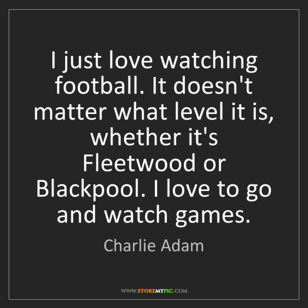 Charlie Adam: I just love watching football. It doesn't matter what...