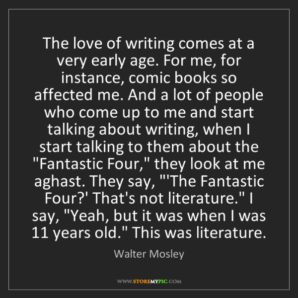 Walter Mosley: The love of writing comes at a very early age. For me,...