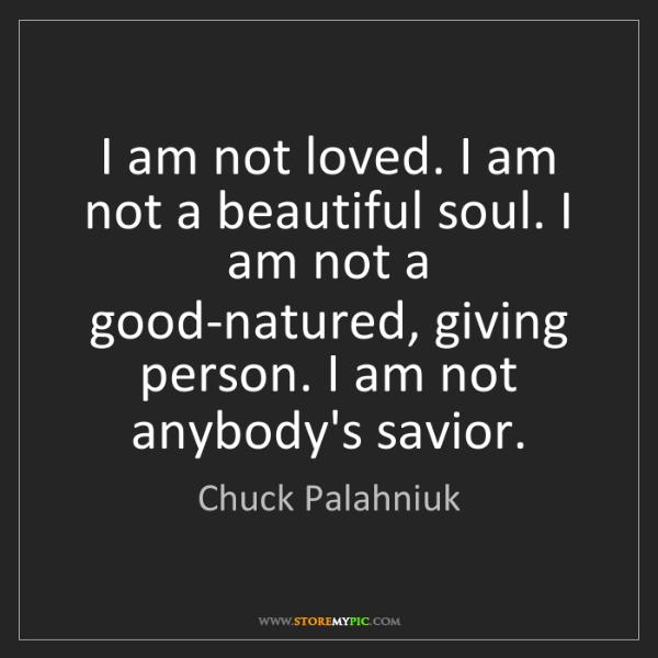 Chuck Palahniuk: I am not loved. I am not a beautiful soul. I am not a...