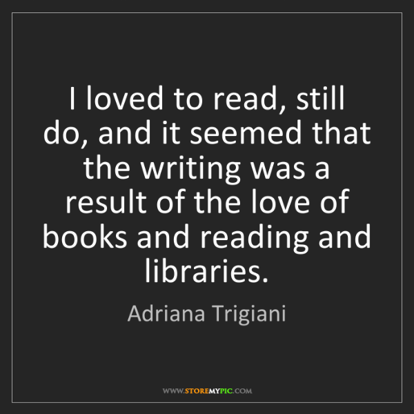 Adriana Trigiani: I loved to read, still do, and it seemed that the writing...