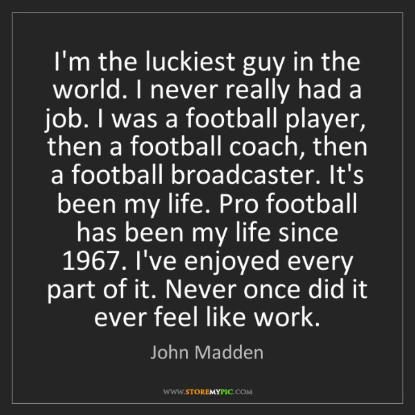 John Madden: I'm the luckiest guy in the world. I never really had...