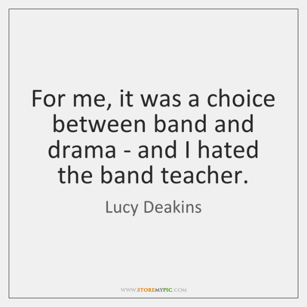 For me, it was a choice between band and drama - and ...