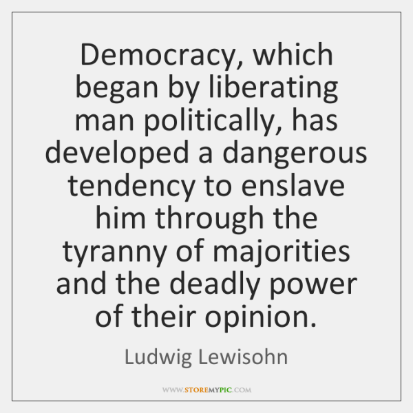 Democracy, which began by liberating man politically, has developed a dangerous tendency ...