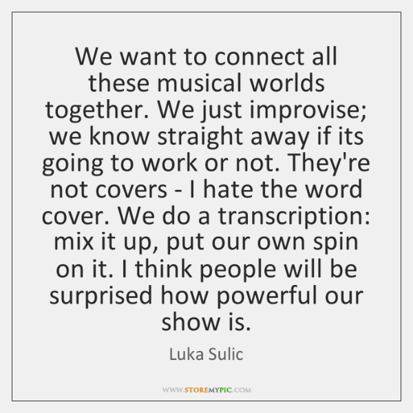 We want to connect all these musical worlds together. We just improvise; ...