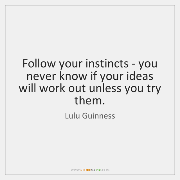 Follow your instincts - you never know if your ideas will work ...