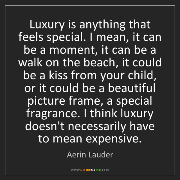Aerin Lauder: Luxury is anything that feels special. I mean, it can...