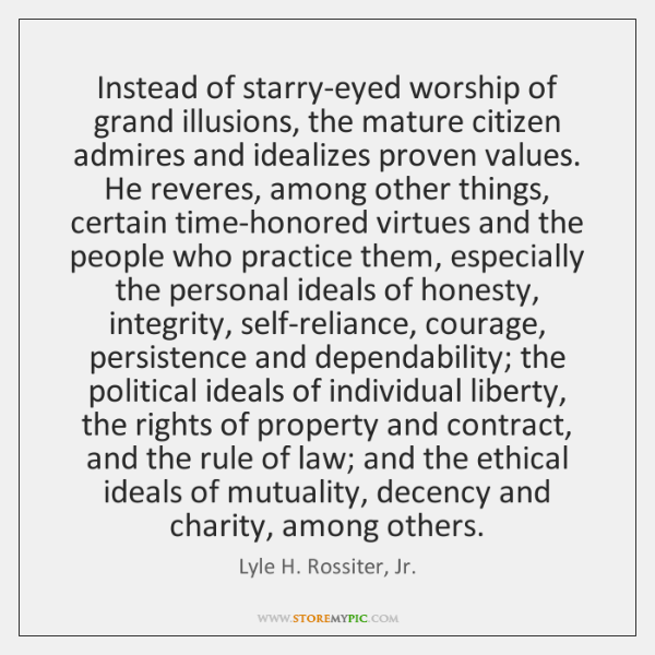 Instead of starry-eyed worship of grand illusions, the mature citizen admires and ...