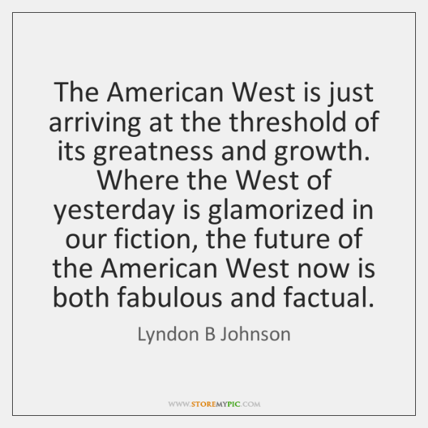 The American West is just arriving at the threshold of its greatness ...