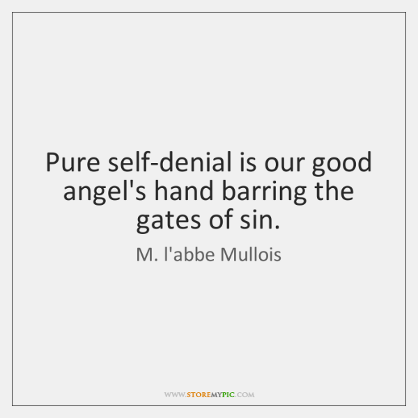 Pure self-denial is our good angel's hand barring the gates of sin.