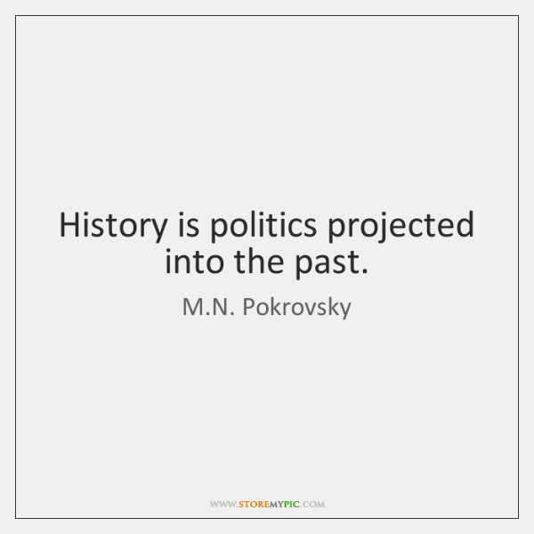 History is politics projected into the past.