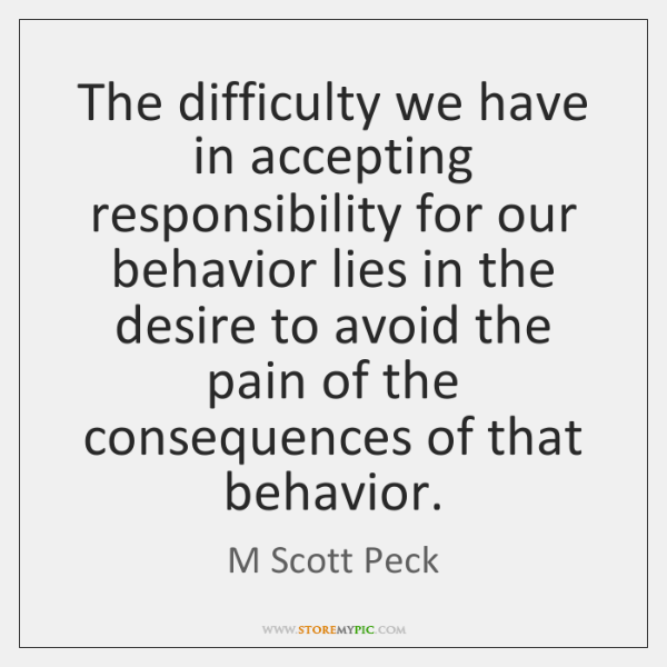 The difficulty we have in accepting responsibility for our behavior lies in ...